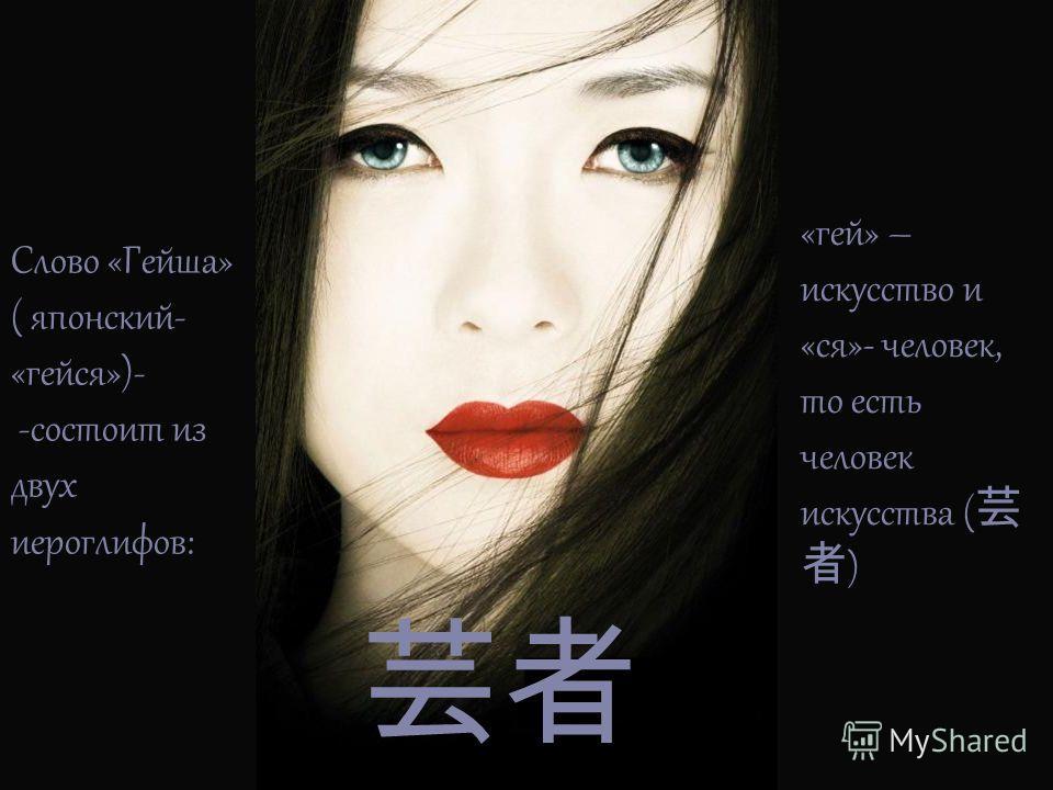 Слово «Гейша» ( японский- «гейся»)- -состоит из двух иероглифов: «гей» – искусство и «ся»- человек, то есть человек искусства ( )