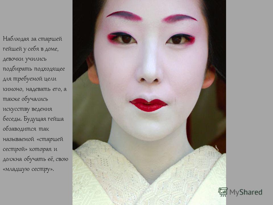 Наблюдая за старшей гейшей у себя в доме, девочки учились подбирать подходящее для требуемой цели кимоно, надевать его, а также обучались искусству ведения беседы. Будущая гейша обзаводится так называемой «старшей сестрой» которая и должна обучать её
