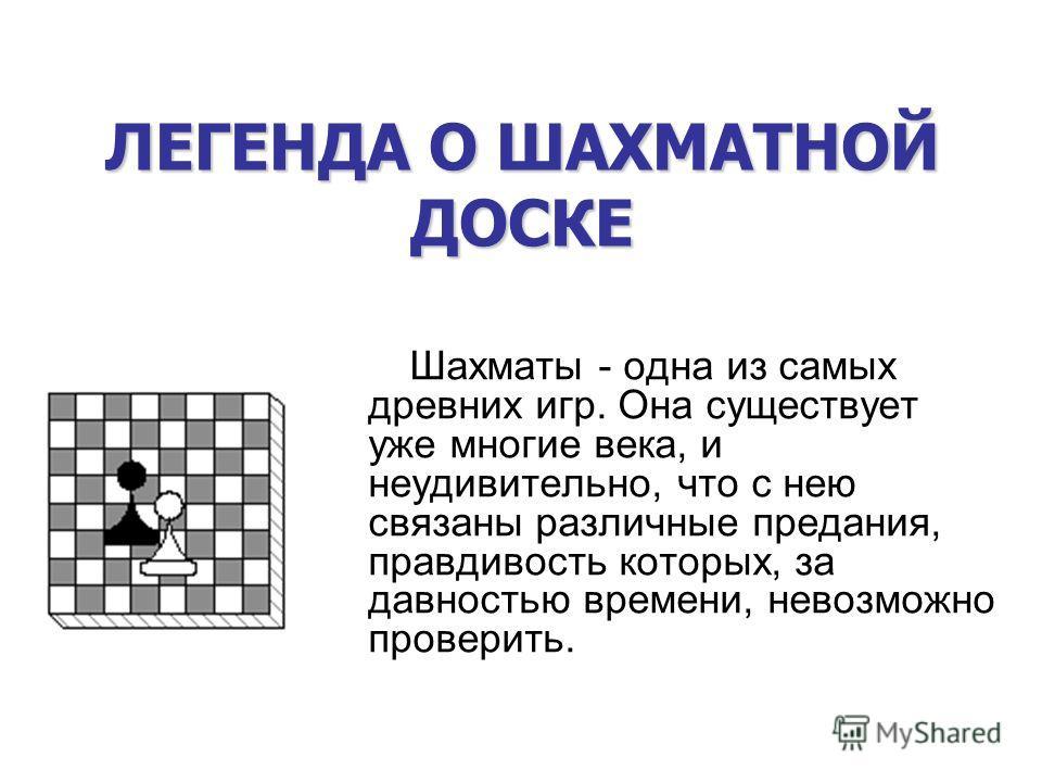 ЛЕГЕНДА О ШАХМАТНОЙ ДОСКЕ Шахматы - одна из самых древних игр. Она существует уже многие века, и неудивительно, что с нею связаны различные предания, правдивость которых, за давностью времени, невозможно проверить.