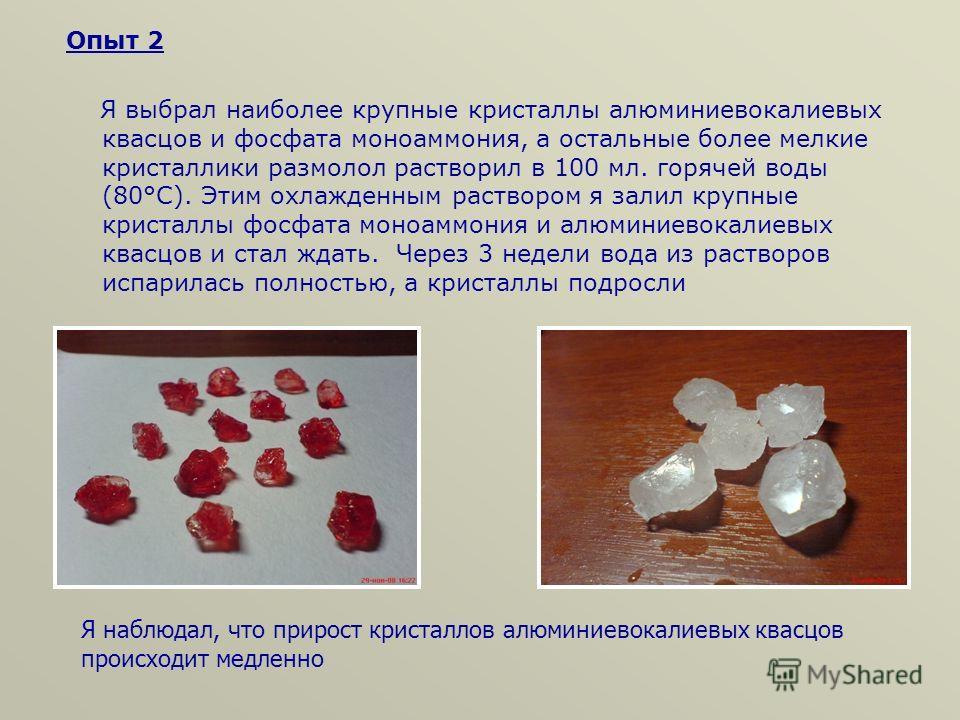 Опыт 2 Я выбрал наиболее крупные кристаллы алюминиевокалиевых квасцов и фосфата моноаммония, а остальные более мелкие кристаллики размолол растворил в 100 мл. горячей воды (80°С). Этим охлажденным раствором я залил крупные кристаллы фосфата моноаммон