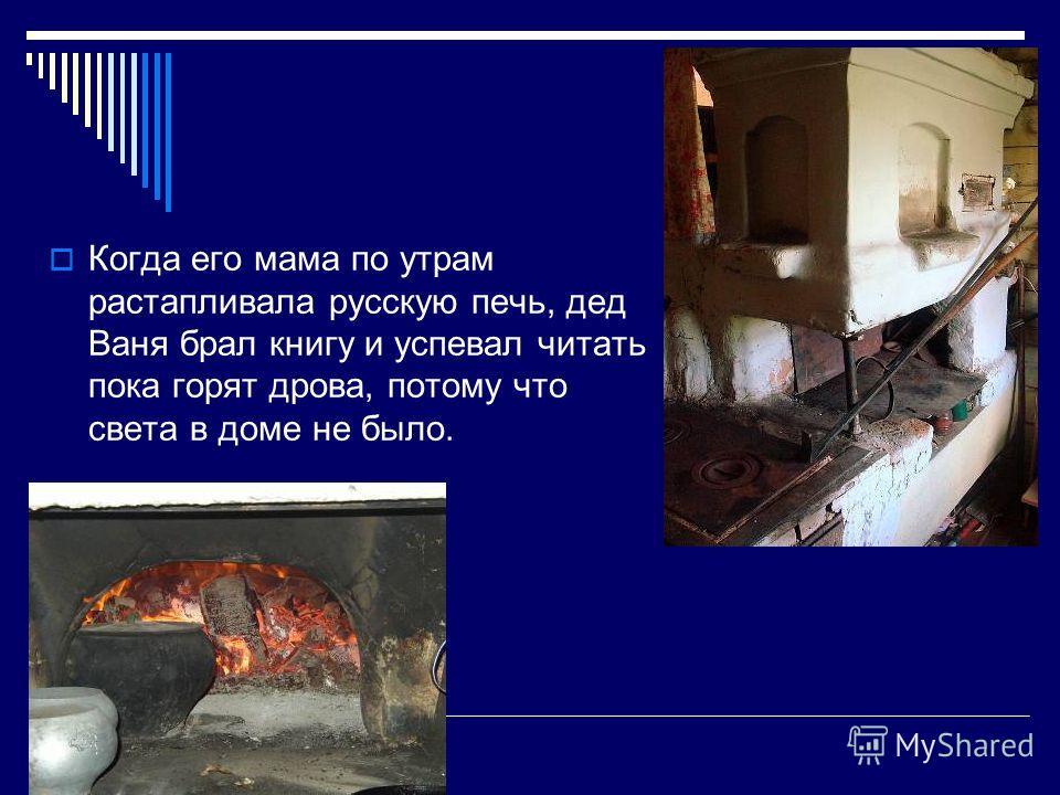Когда его мама по утрам растапливала русскую печь, дед Ваня брал книгу и успевал читать пока горят дрова, потому что света в доме не было.