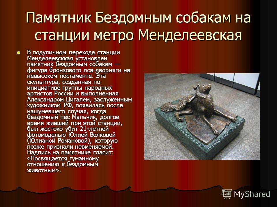 Памятник Бездомным собакам на станции метро Менделеевская В подуличном переходе станции Менделеевсккая установлен памятник бездомным собакам фигура бронзового пса-дворняги на невысоком постаменте. Эта скульптура, созданная по инициативе группы народн