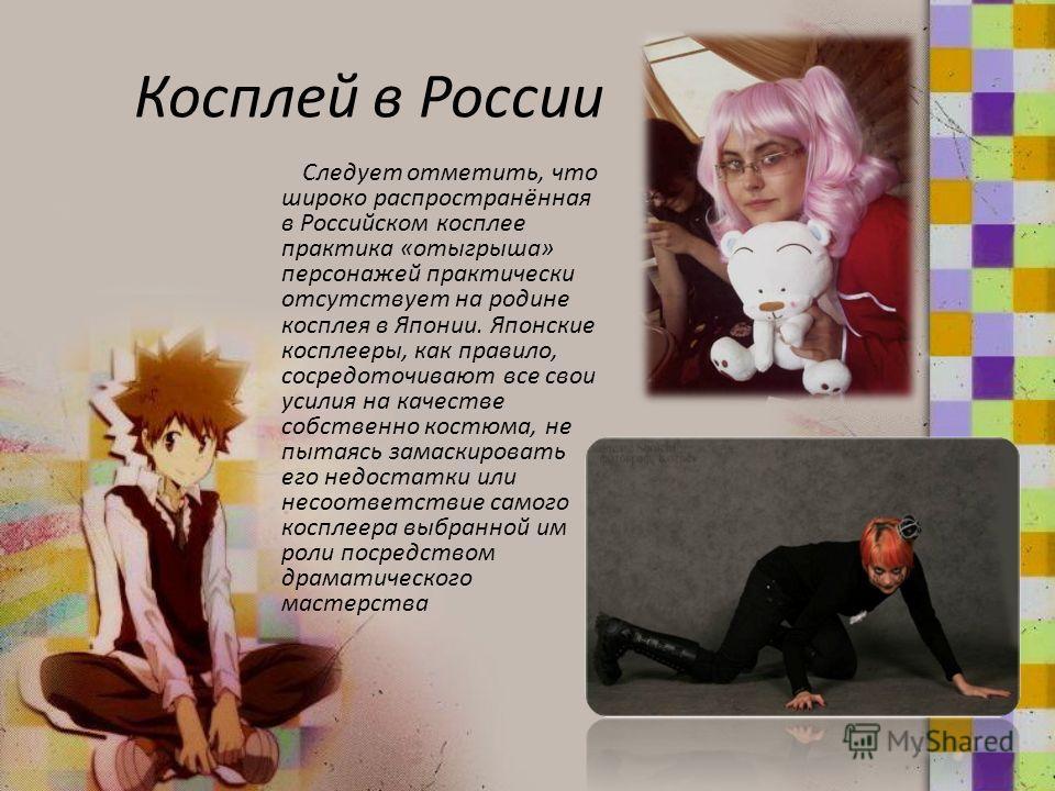 Косплей в России Следует отметить, что широко распространённая в Российском косплее практика «отыгрыша» персонажей практически отсутствует на родине косплея в Японии. Японские косплееры, как правило, сосредоточивают все свои усилия на качестве собств