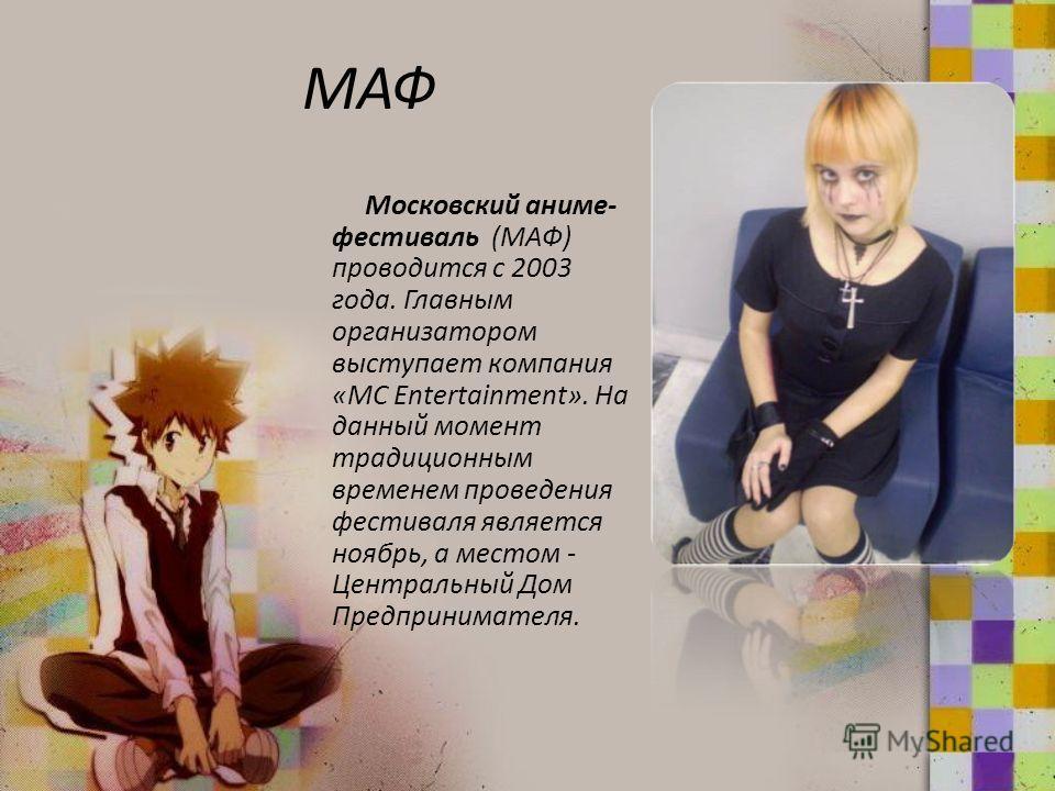 МАФ Московский аниме- фестиваль (МАФ) проводится с 2003 года. Главным организатором выступает компания «MC Entertainment». На данный момент традиционным временем проведения фестиваля является ноябрь, а местом - Центральный Дом Предпринимателя.