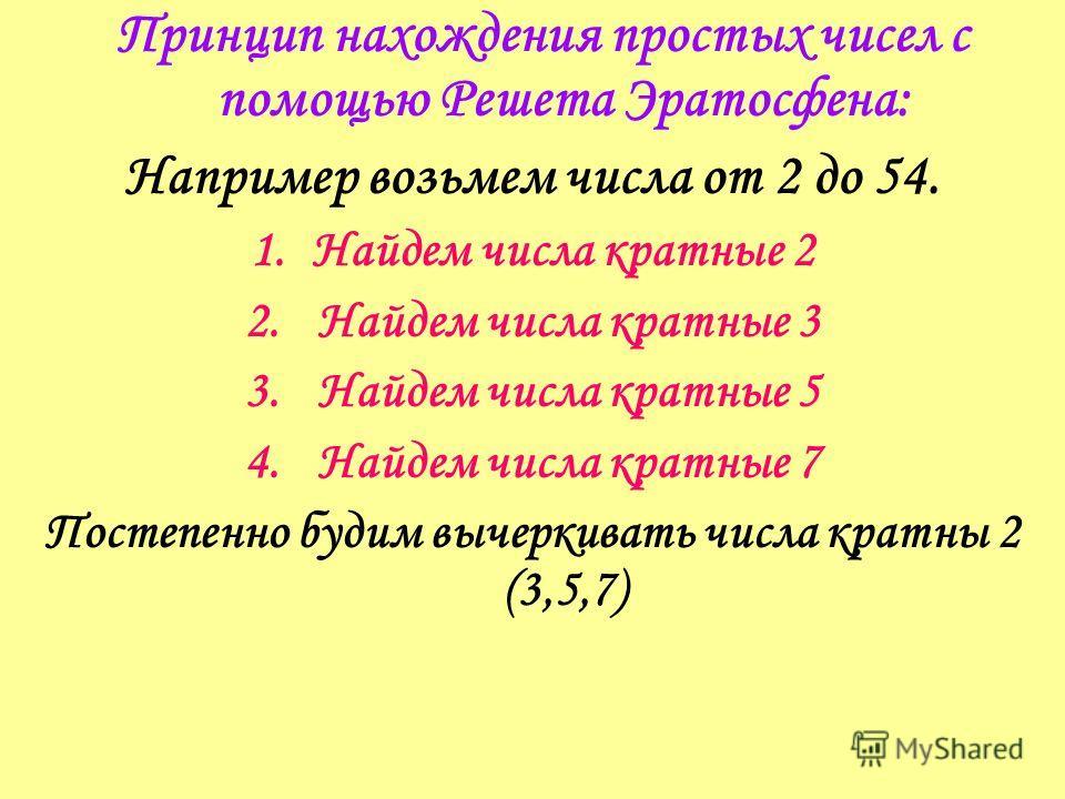 Принцип нахождения простых чисел с помощью Решета Эратосфена: Например возьмем числа от 2 до 54. 1.Найдем числа кратные 2 2. Найдем числа кратные 3 3. Найдем числа кратные 5 4. Найдем числа кратные 7 Постепенно будим вычеркивать числа кратны 2 (3,5,7