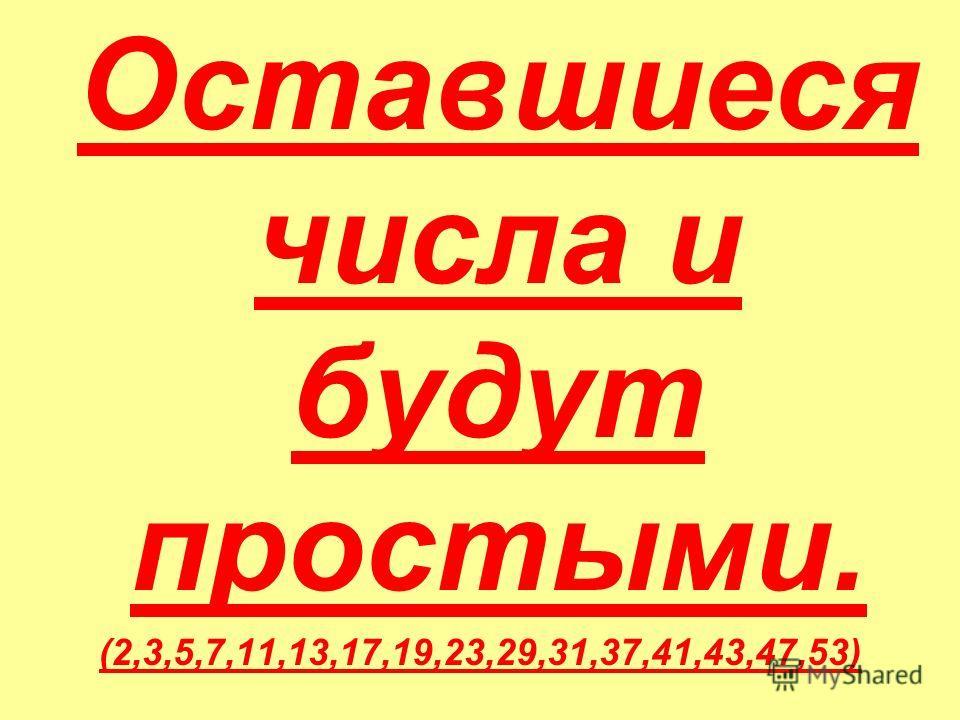 Оставшиеся числа и будут простыми. (2,3,5,7,11,13,17,19,23,29,31,37,41,43,47,53)