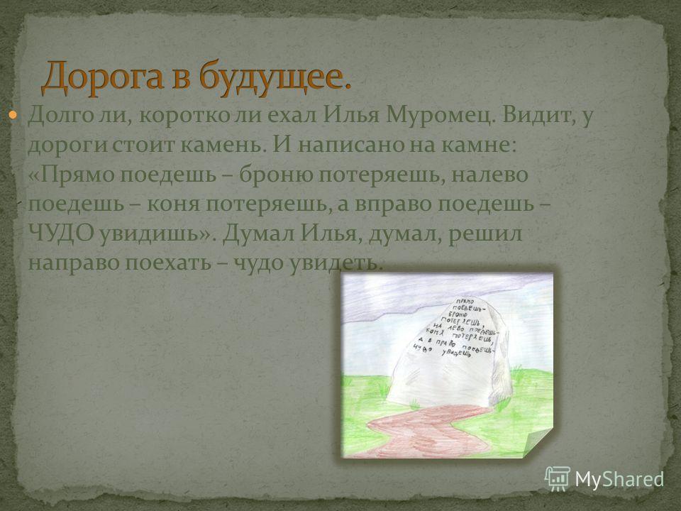 Долго ли, коротко ли ехал Илья Муромец. Видит, у дороги стоит камень. И написано на камне: «Прямо поедешь – броню потеряешь, налево поедешь – коня потеряешь, а вправо поедешь – ЧУДО увидишь». Думал Илья, думал, решил направо поехать – чудо увидеть.