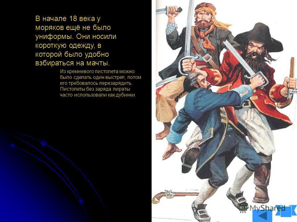 В начале 18 века у моряков ещё не было униформы. Они носили короткую одежду, в которой было удобно взбираться на мачты. Из кремневого пистолета можно было сделать один выстрел, потом его требовалось перезарядить. Пистолеты без заряда пираты часто исп