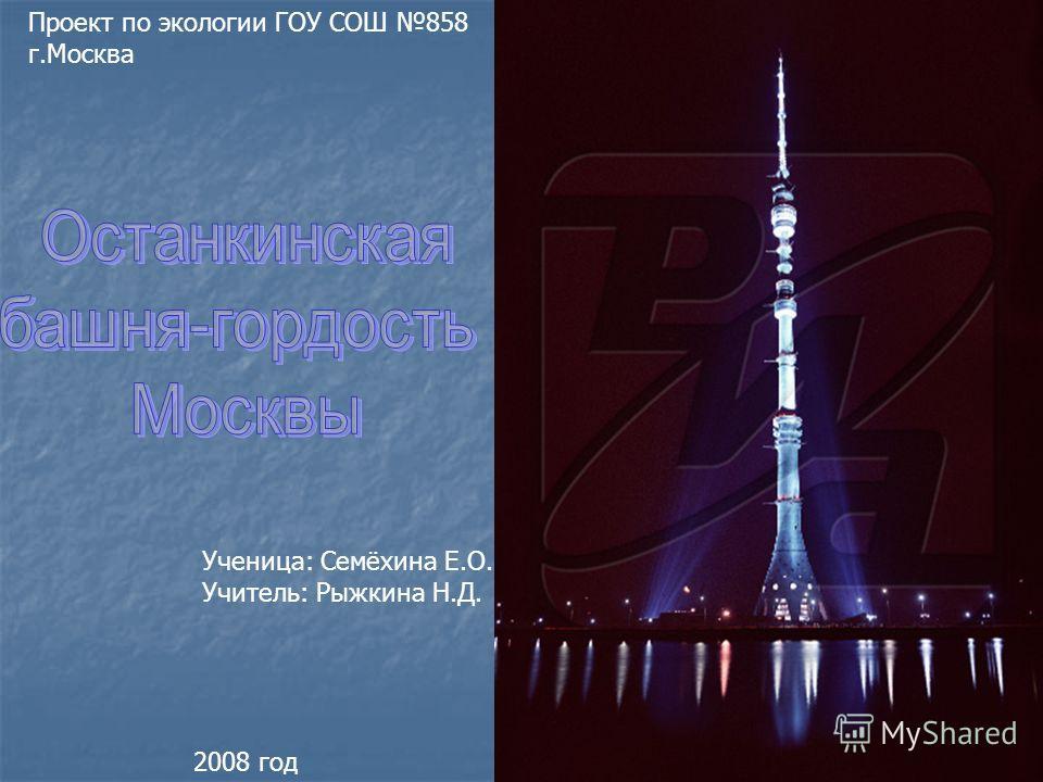 Проект по экологии ГОУ СОШ 858 г.Москва Ученица: Семёхина Е.О. Учитель: Рыжкина Н.Д. 2008 год