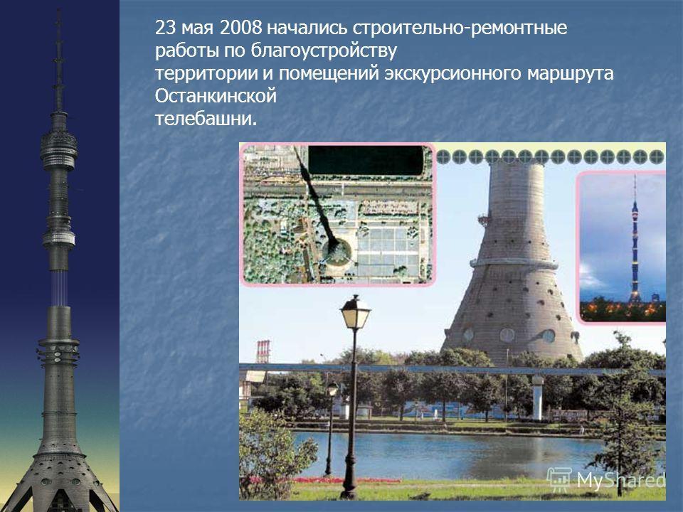 23 мая 2008 начались строительно-ремонтные работы по благоустройству территории и помещений экскурсионного маршрута Останкинской телебашни.
