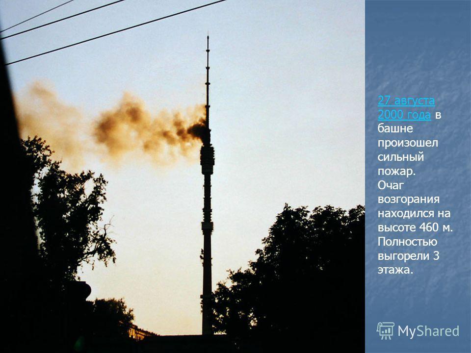 27 августа 2000 года27 августа 2000 года в башне произошел сильный пожар. Очаг возгорания находился на высоте 460 м. Полностью выгорели 3 этажа.