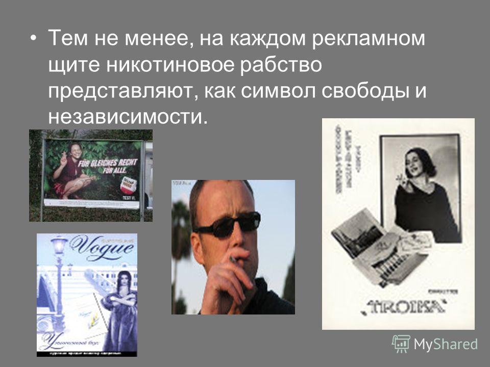 Тем не менее, на каждом рекламном щите никотиновое рабство представляют, как символ свободы и независимости.