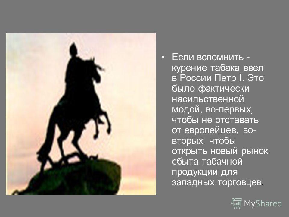 Если вспомнить - курение табака ввел в России Петр I. Это было фактически насильственной модой, во-первых, чтобы не отставать от европейцев, во- вторых, чтобы открыть новый рынок сбыта табачной продукции для западных торговцев.