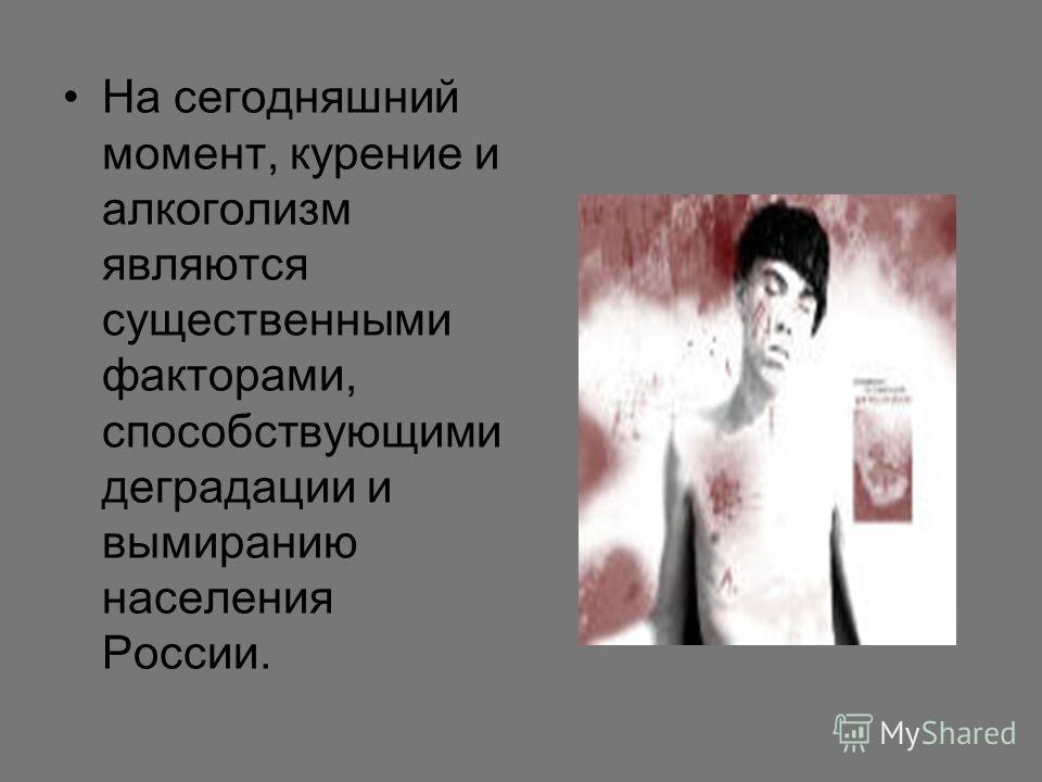 На сегодняшний момент, курение и алкоголизм являются существенными факторами, способствующими деградации и вымиранию населения России.