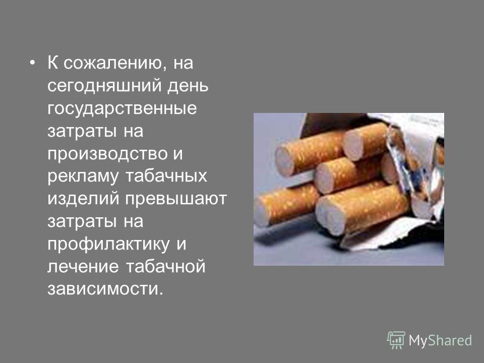 К сожалению, на сегодняшний день государственные затраты на производство и рекламу табачных изделий превышают затраты на профилактику и лечение табачной зависимости.