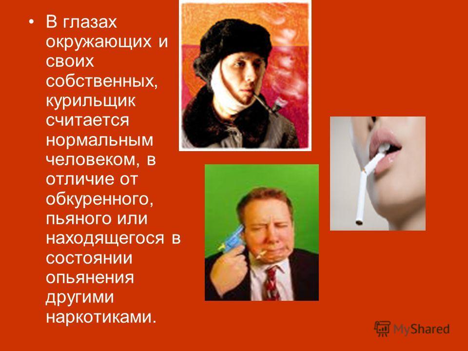 В глазах окружающих и своих собственных, курильщик считается нормальным человеком, в отличие от обкуренного, пьяного или находящегося в состоянии опьянения другими наркотиками.