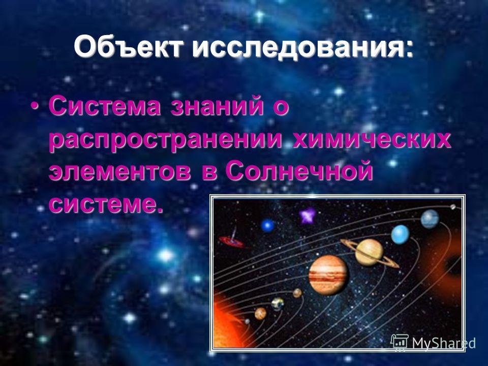 Объект исследования: Система знаний о распространении химических элементов в Солнечной системе.