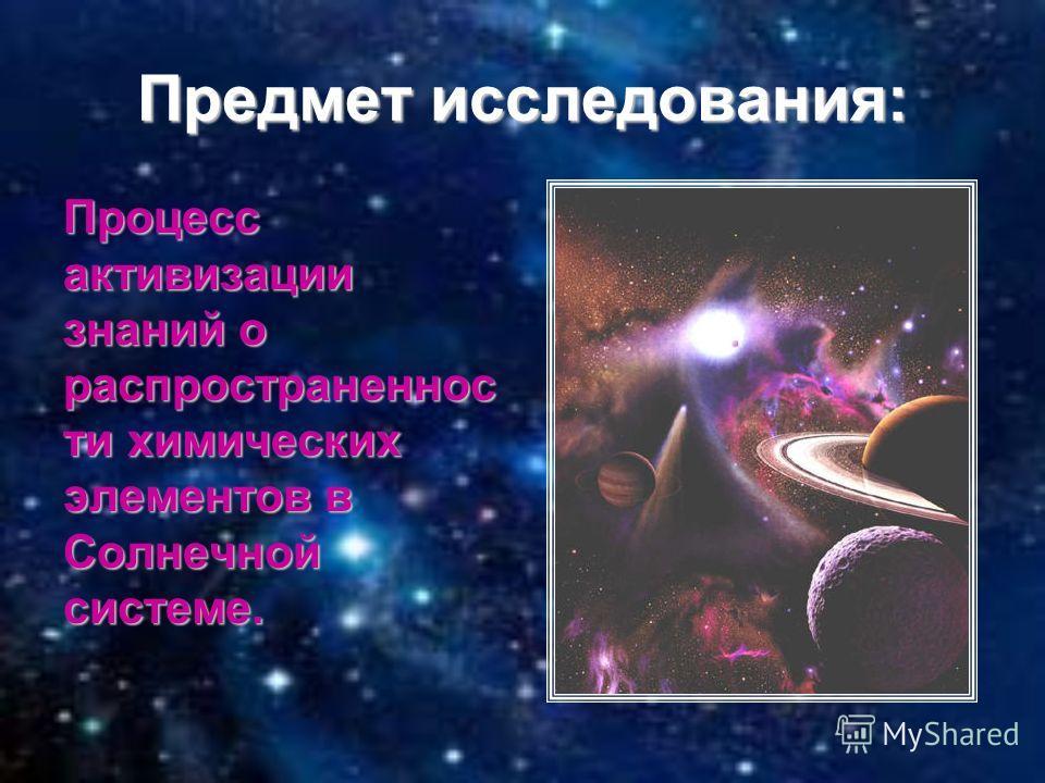 Предмет исследования: Процесс активизации знаний о распространеннос ти химических элементов в Солнечной системе.