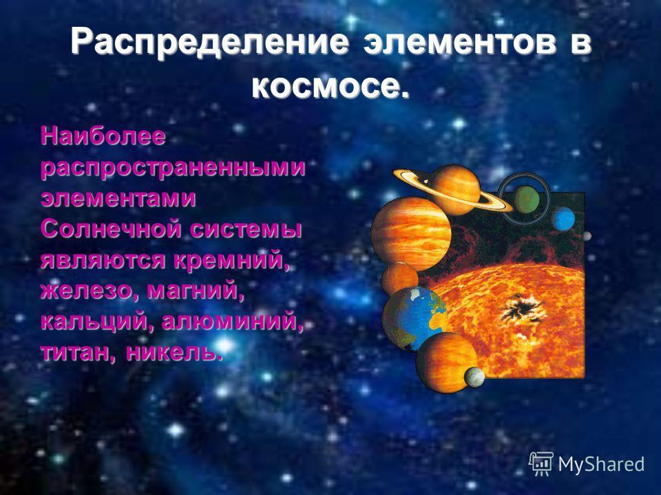 Распределение элементов в космосе. Наиболее распространенными элементами Солнечной системы являются кремний, железо, магний, кальций, алюминий, титан, никель.