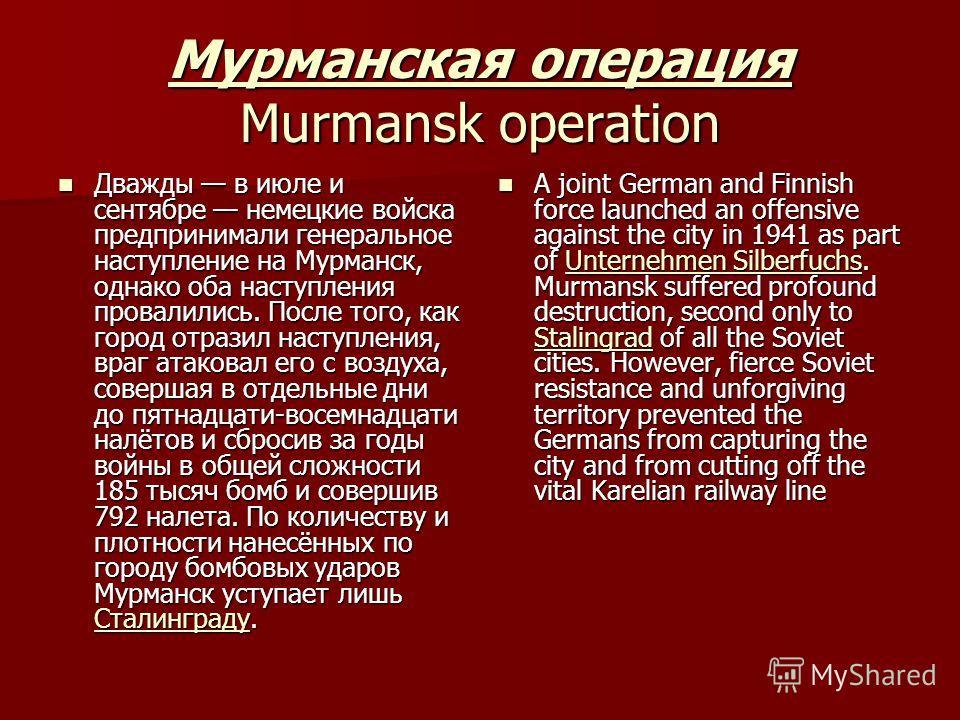 Мурманская операция Мурманская операция Murmansk operation Мурманская операция Дважды в июле и сентябре немецкие войска предпринимали генеральное наступление на Мурманск, однако оба наступления провалились. После того, как город отразил наступления,