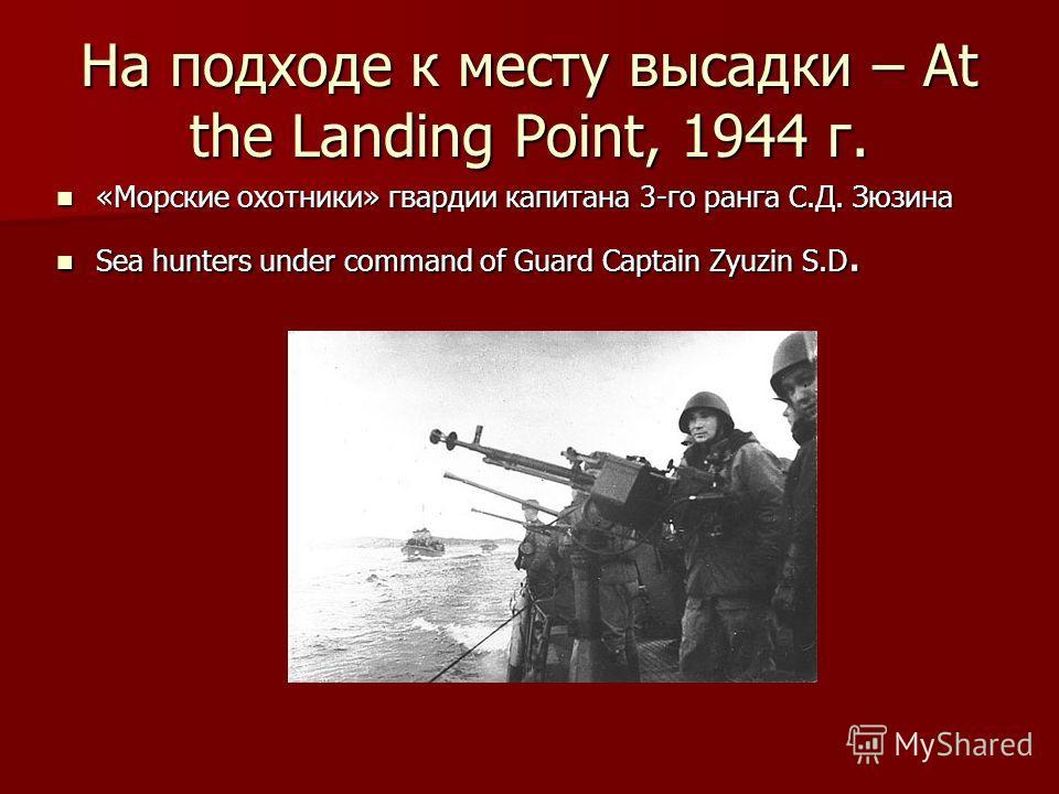 На подходе к месту высадки – At the Landing Point, 1944 г. «Морские охотники» гвардии капитана 3-го ранга С.Д. Зюзина Sea hunters under command of Guard Captain Zyuzin S.D.