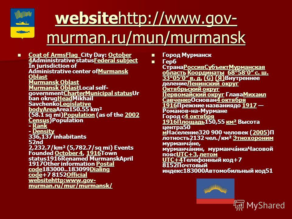 websitehttp://www.gov- murman.ru/mun/murmansk websitehttp://www.gov- murman.ru/mun/murmansk Coat of ArmsFlag City Day: October 4Administrative statusFederal subject In jurisdiction of Administrative center ofMurmansk Oblast Murmansk Oblast Murmansk O