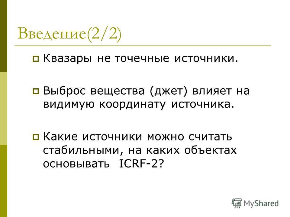 Введение(2/2) Квазары не точечные источники. Выброс вещества (джет) влияет на видимую координату источника. Какие источники можно считать стабильными, на каких объектах основывать ICRF-2?