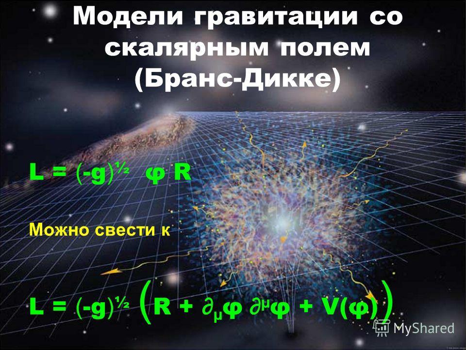 Модели гравитации со скалярным полем (Бранс-Дикке) L = ( -g ) ½ φ R Можно свести к L = ( -g ) ½ ( R + µ φ µ φ + V(φ) )