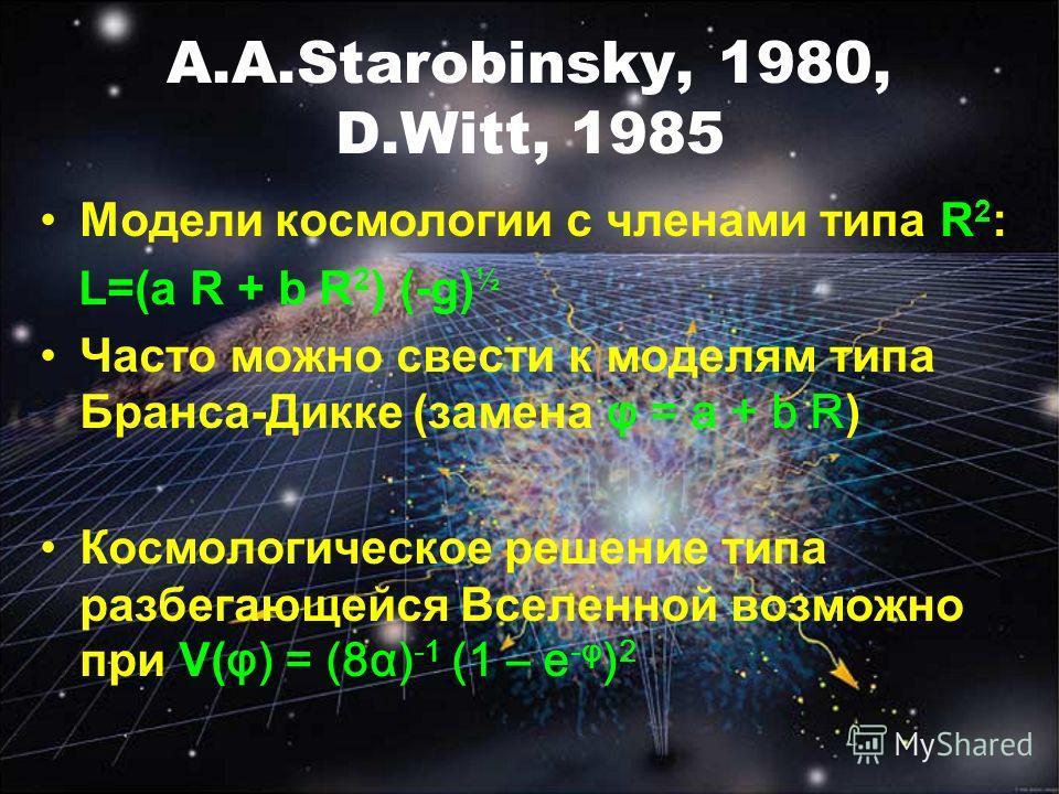 A.A.Starobinsky, 1980, D.Witt, 1985 Модели космологии с членами типа R 2 : L=(a R + b R 2 ) (-g) ½ Часто можно свести к моделям типа Бранса-Дикке (замена φ = a + b R ) Космологическое решение типа разбегающейся Вселенной возможно при V( φ) = (8α) -1