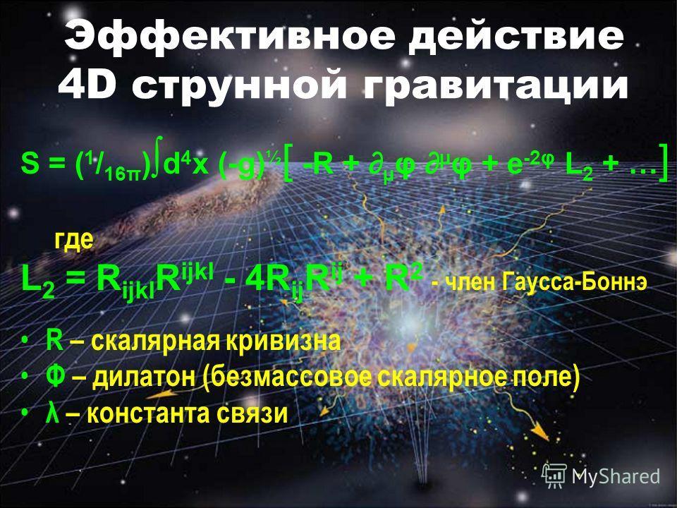 Эффективное действие 4D струнной гравитации S = ( 1 / 16π ) d 4 x (-g) ½ [ -R + µ φ µ φ + e -2φ L 2 + … ] где L 2 = R ijkl R ijkl - 4R ij R ij + R 2 - член Гаусса-Боннэ R – скалярная кривизна Φ – дилатон (безмассовое скалярное поле) λ – константа свя