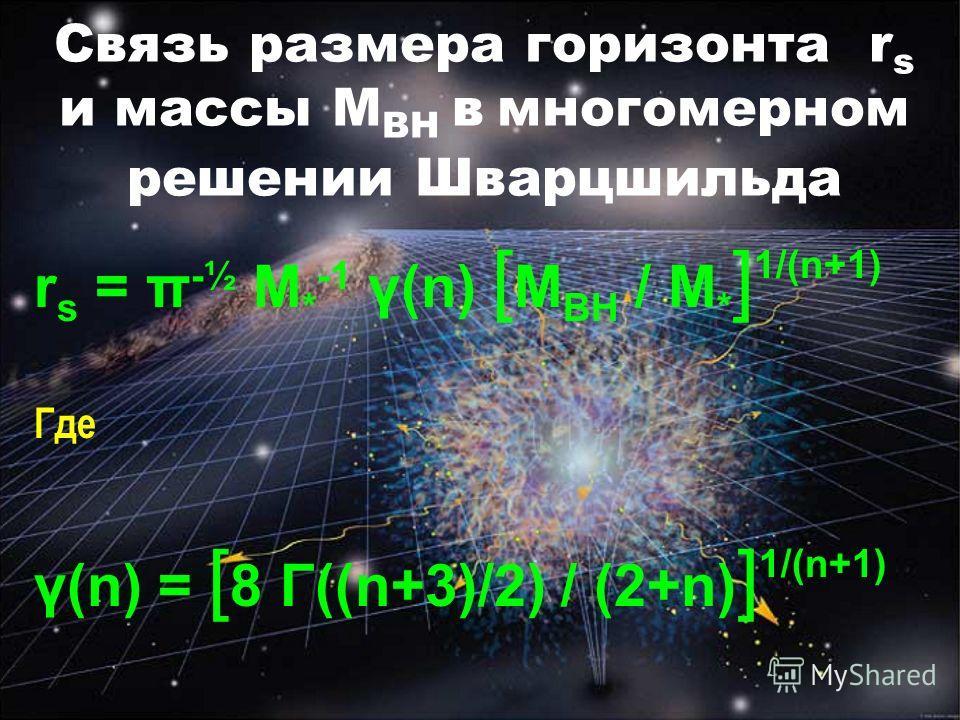 Связь размера горизонта r s и массы M BH в многомерном решении Шварцшильда r s = π -½ M * -1 γ(n) [ M BH / M * ] 1/(n+1) Где γ(n) = [ 8 Γ((n+3)/2) / (2+n) ] 1/(n+1)