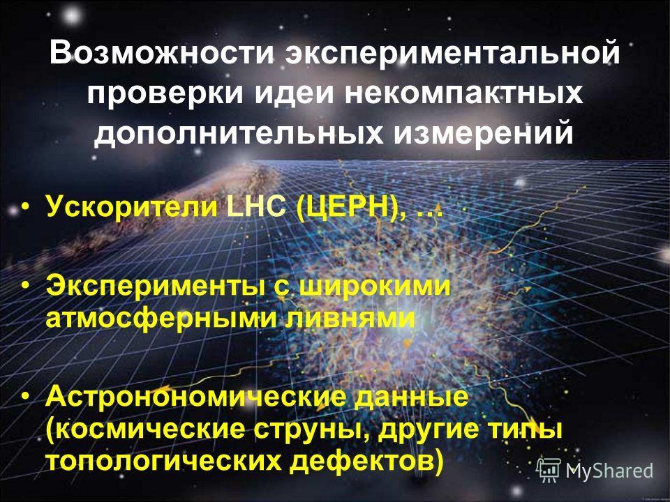 Возможности экспериментальной проверки идеи некомпактных дополнительных измерений Ускорители LHC (ЦЕРН), … Эксперименты с широкими атмосферными ливнями Астронономические данные (космические струны, другие типы топологических дефектов)