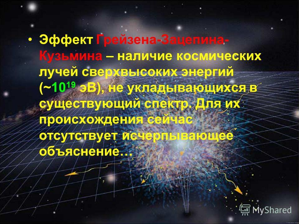 Эффект Грейзена-Зацепина- Кузьмина – наличие космических лучей сверхвысоких энергий (~10 19 эВ), не укладывающихся в существующий спектр. Для их происхождения сейчас отсутствует исчерпывающее объяснение…