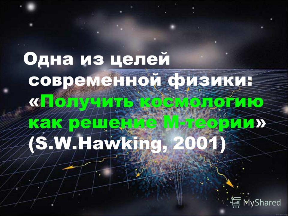 Одна из целей современной физики: «Получить космологию как решение М-теории» (S.W.Hawking, 2001)