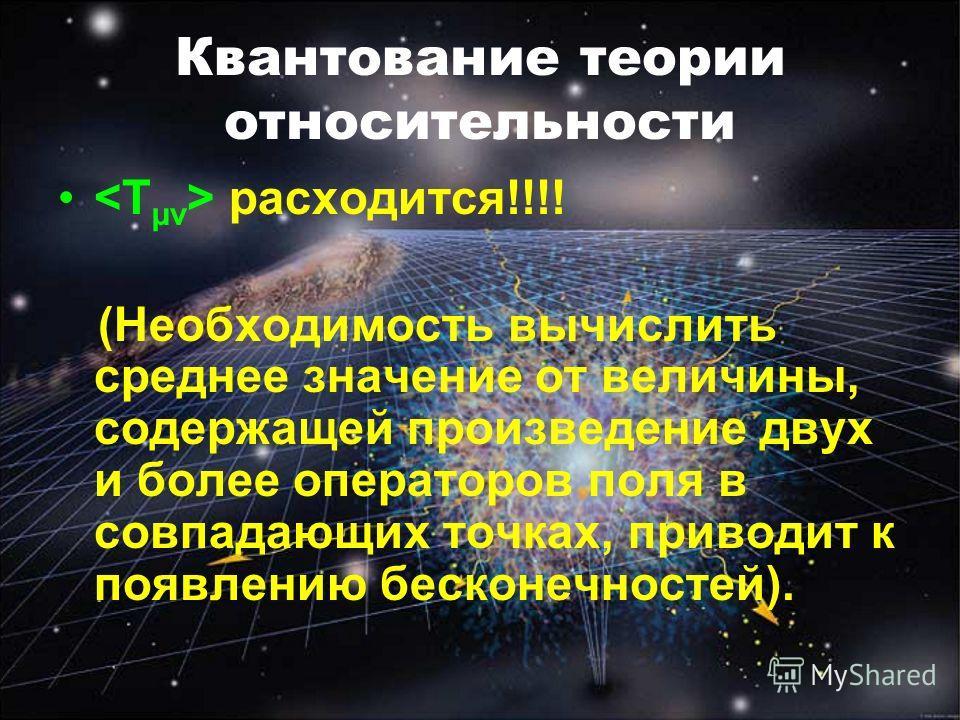 Квантование теории относительности расходится!!!! (Hеобходимость вычислить среднее значение от величины, содержащей произведение двух и более операторов поля в совпадающих точках, приводит к появлению бесконечностей).