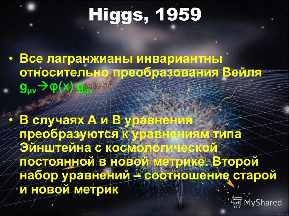 Higgs, 1959 Все лагранжианы инвариантны относительно преобразования Вейля g µν φ(x) g µν В случаях A и B уравнения преобразуются к уравнениям типа Эйнштейна с космологической постоянной в новой метрике. Второй набор уравнений – соотношение старой и н