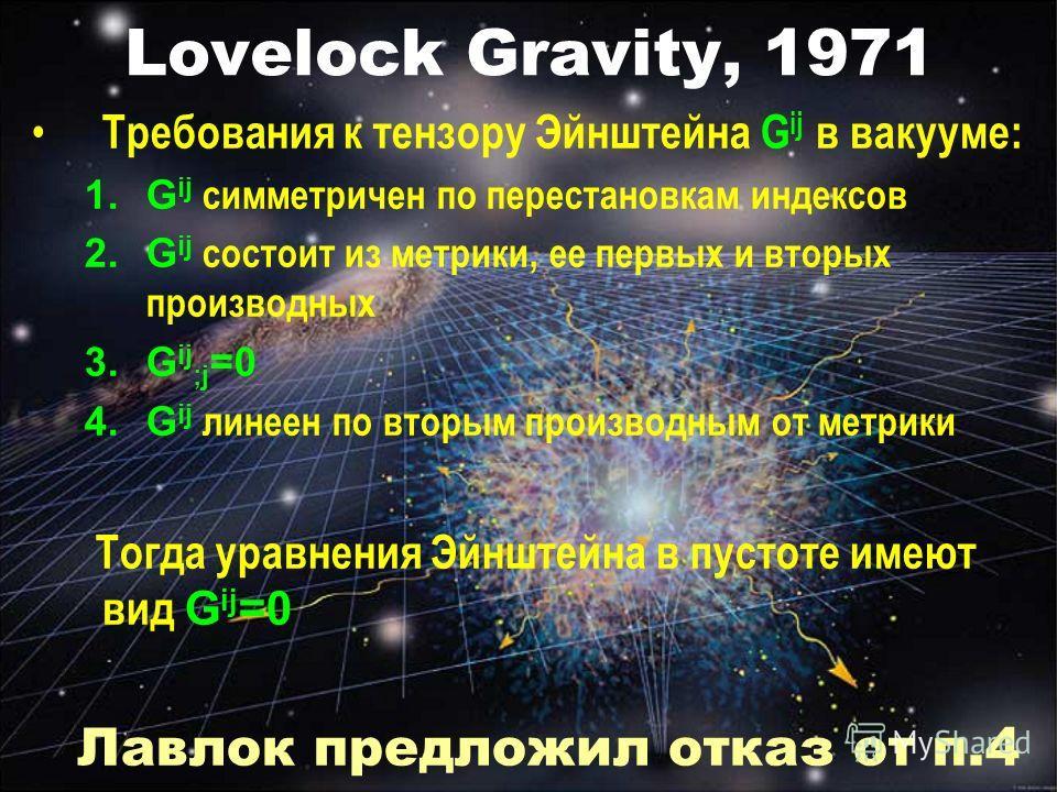 Lovelock Gravity, 1971 Требования к тензору Эйнштейна G ij в вакууме: 1.G ij симметричен по перестановкам индексов 2.G ij состоит из метрики, ее первых и вторых производных 3.G ij ;j =0 4.G ij линеен по вторым производным от метрики Тогда уравнения Э