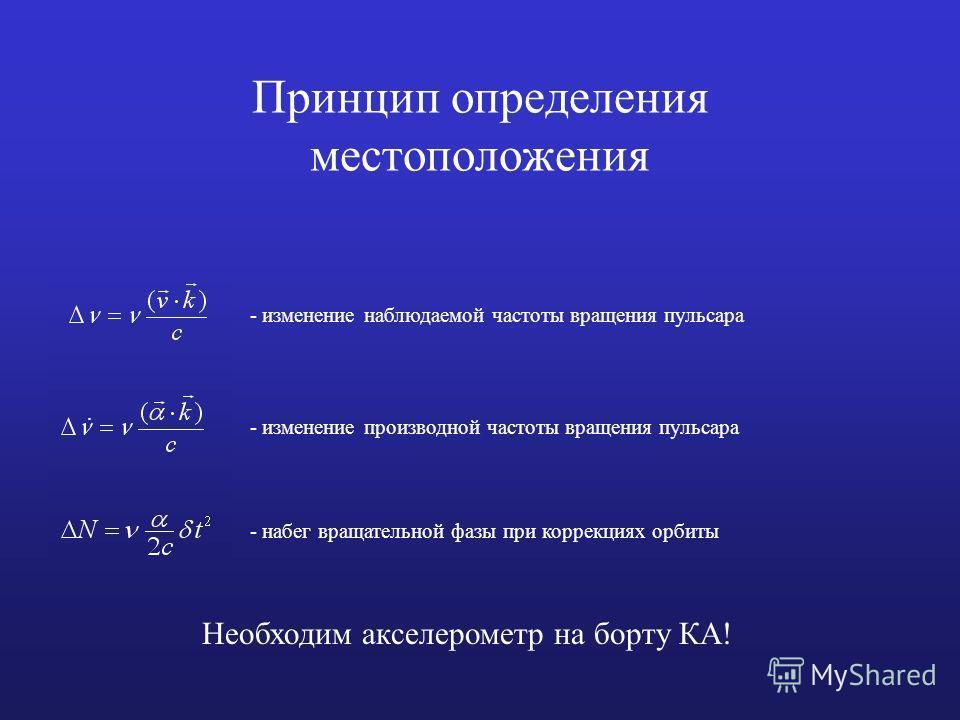 Принцип определения местоположения - набег вращательной фазы при коррекциях орбиты - изменение наблюдаемой частоты вращения пульсара - изменение производной частоты вращения пульсара Необходим акселерометр на борту КА!
