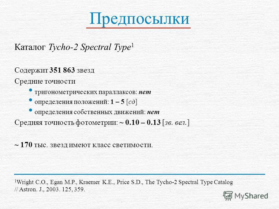 Предпосылки Каталог Tycho-2 Spectral Type 1 Содержит 351 863 звезд Средние точности тригонометрических параллаксов: нет определения положений: 1 – 5 [сд] определения собственных движений: нет Средняя точность фотометрии: ~ 0.10 – 0.13 [зв. вел.] ~ 17