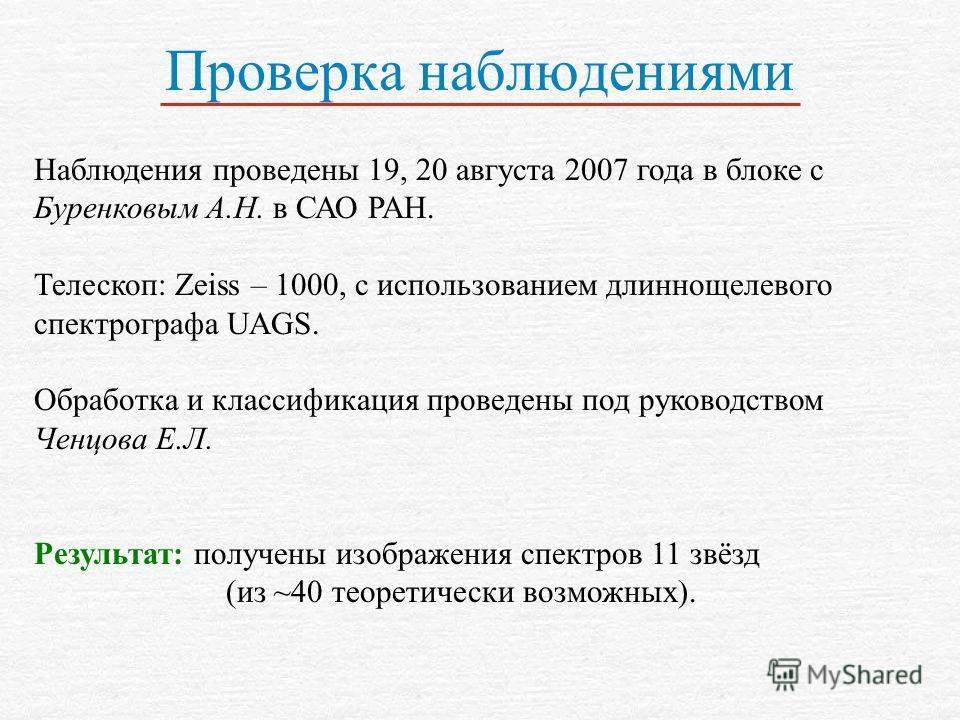 Проверка наблюдениями Наблюдения проведены 19, 20 августа 2007 года в блоке с Буренковым А.Н. в САО РАН. Телескоп: Zeiss – 1000, с использованием длиннощелевого спектрографа UAGS. Обработка и классификация проведены под руководством Ченцова Е.Л. Резу