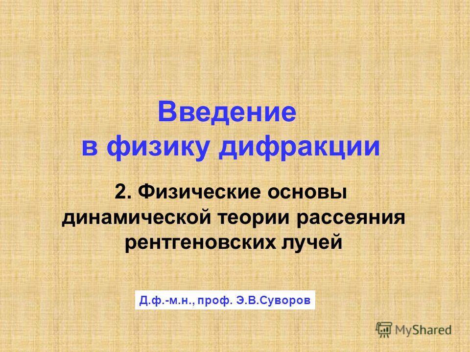 2. Физические основы динамической теории рассеяния рентгеновских лучей Введение в физику дифракции Д.ф.-м.н., проф. Э.В.Суворов