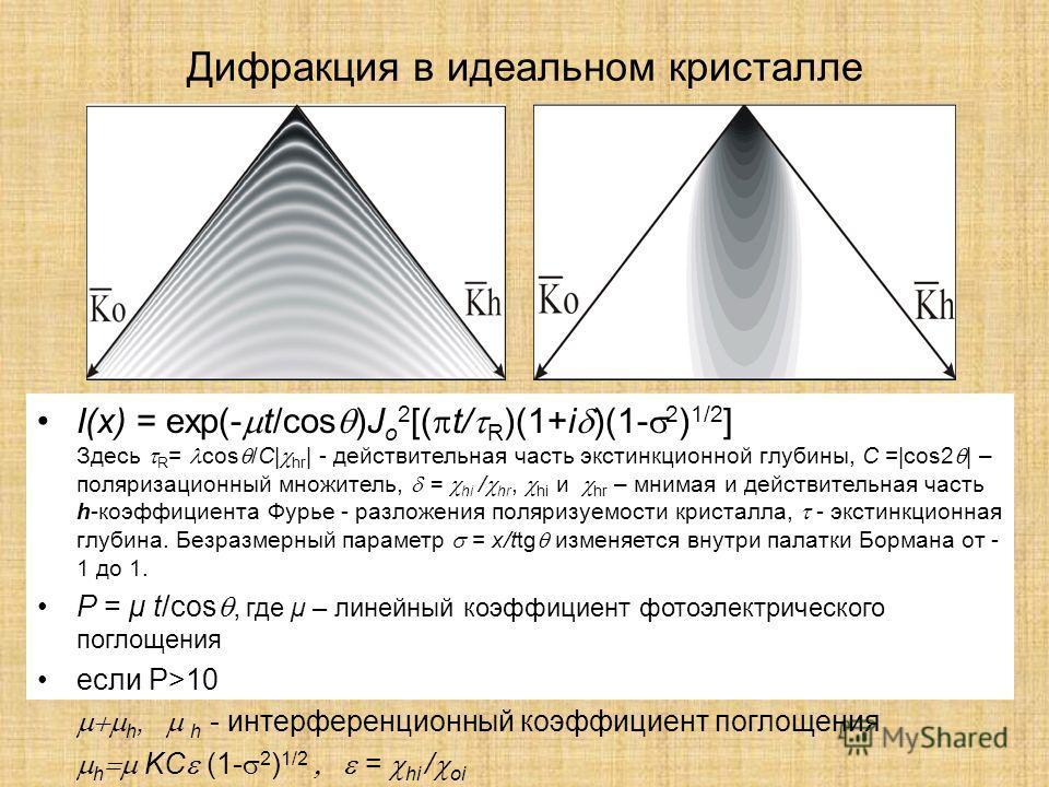 Дифракция в идеальном кристалле I(x) = exp(- t/cos )J o 2 [( t/ R )(1+i )(1- 2 ) 1/2 ] Здесь R = cos /C| hr | - действительная часть экстинкционной глубины, C =|cos2 | – поляризационный множитель, = hi / hr, hi и hr – мнимая и действительная часть h-