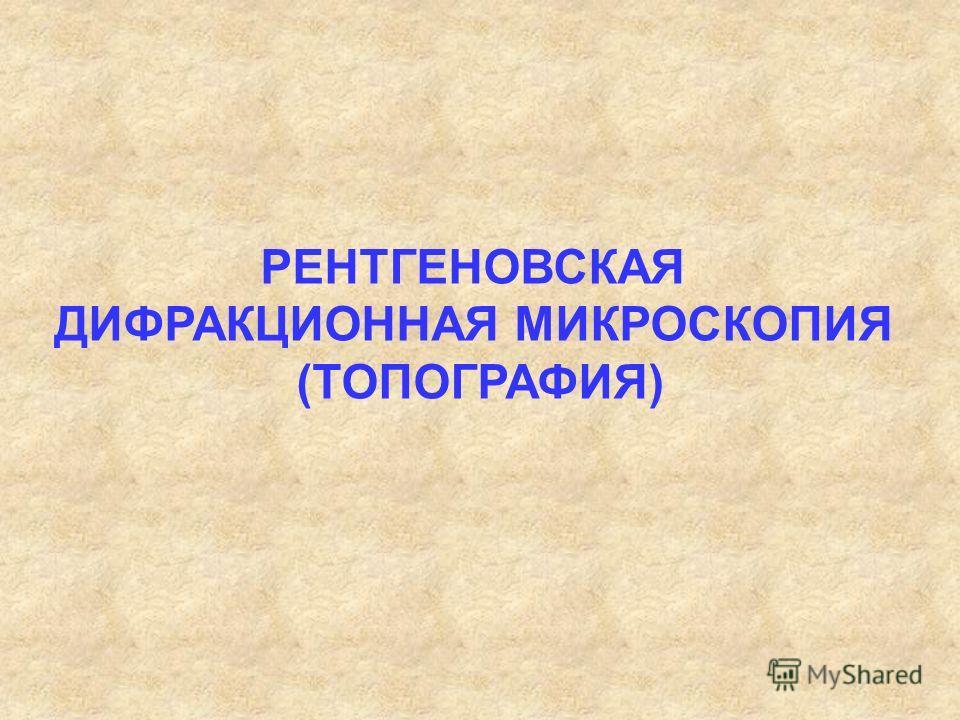 РЕНТГЕНОВСКАЯ ДИФРАКЦИОННАЯ МИКРОСКОПИЯ (ТОПОГРАФИЯ)