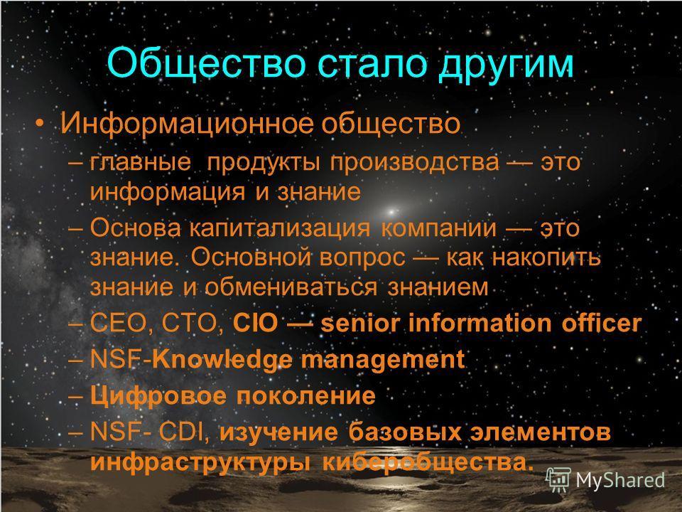 Информационное общество –главные продукты производства это информация и знание –Основа капитализация компании это знание. Основной вопрос как накопить знание и обмениваться знанием –CEO, СTO, CIO senior information officer –NSF-Knowledge management –