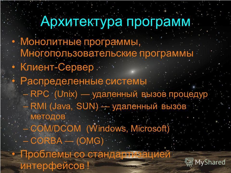 Архитектура программ Монолитные программы, Многопользовательские программы Клиент-Сервер Распределенные системы –RPC (Unix) удаленный вызов процедур –RMI (Java, SUN) удаленный вызов методов –COM/DCOM (Windows, Microsoft) –CORBA (OMG) Проблемы со стан