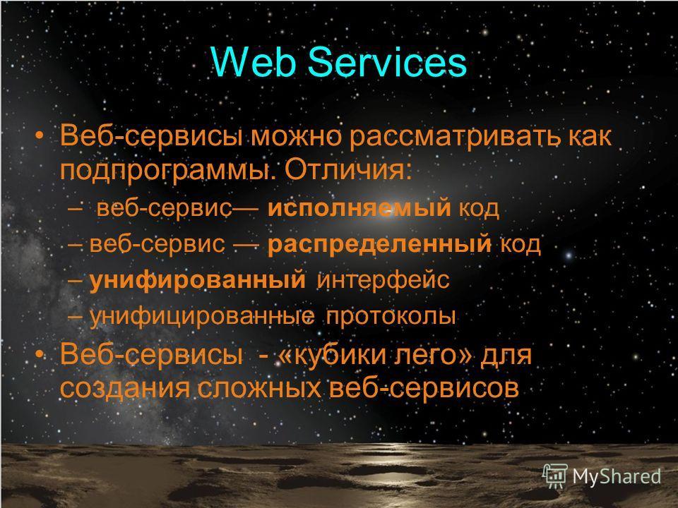 Web Services Веб-сервисы можно рассматривать как подпрограммы. Отличия: – веб-сервис исполняемый код –веб-сервис распределенный код –унифированный интерфейс –унифицированные протоколы Веб-сервисы - «кубики лего» для создания сложных веб-сервисов