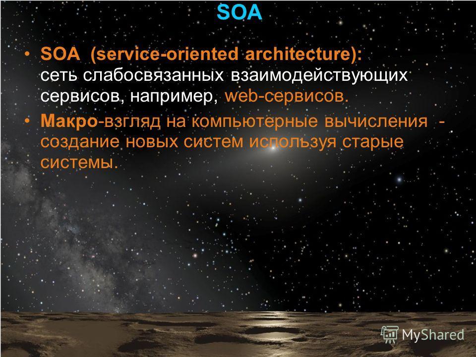 SOA (service-oriented architecture): сеть слабосвязанных взаимодействующих сервисов, например, web-сервисов. Макро-взгляд на компьютерные вычисления - создание новых систем используя старые системы. SOA