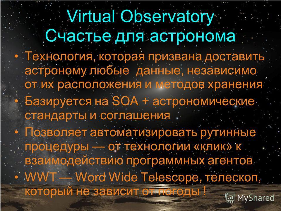 Virtual Observatory Счастье для астронома Технология, которая призвана доставить астроному любые данные, независимо от их расположения и методов хранения Базируется на SOA + астрономические стандарты и соглашения Позволяет автоматизировать рутинные п