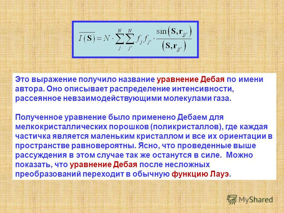 Это выражение получило название уравнение Дебая по имени автора. Оно описывает распределение интенсивности, рассеянное невзаимодействующими молекулами газа. Полученное уравнение было применено Дебаем для мелкокристаллических порошков (поликристаллов)