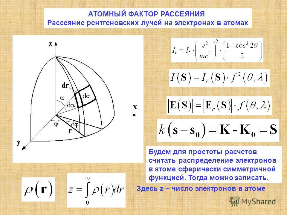 АТОМНЫЙ ФАКТОР РАССЕЯНИЯ Рассеяние рентгеновских лучей на электронах в атомах Будем для простоты расчетов считать распределение электронов в атоме сферически симметричной функцией. Тогда можно записать. Здесь z – число электронов в атоме